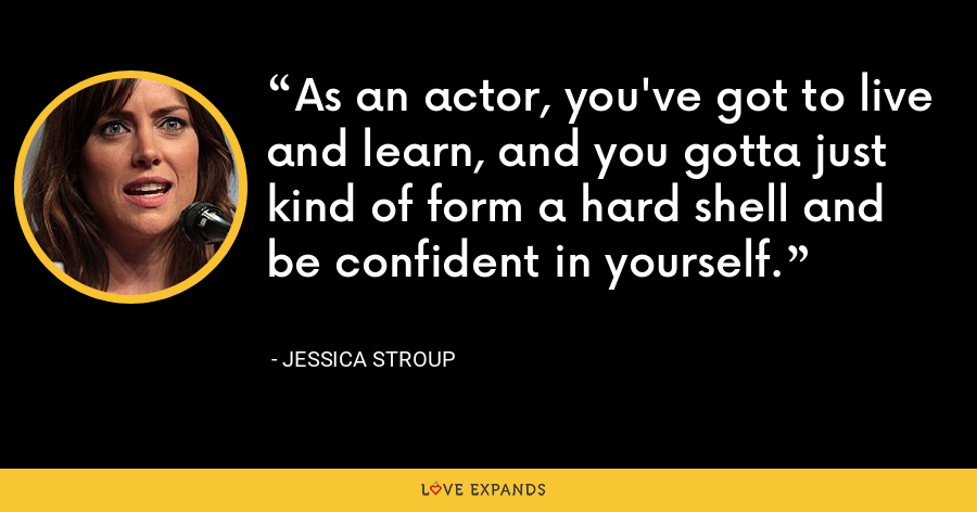 As an actor, you've got to live and learn, and you gotta just kind of form a hard shell and be confident in yourself. - Jessica Stroup