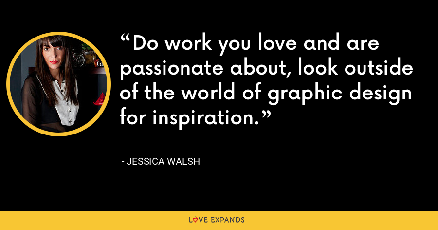 Do work you love and are passionate about, look outside of the world of graphic design for inspiration. - Jessica Walsh