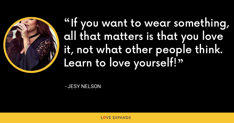 If you want to wear something, all that matters is that you love it, not what other people think. Learn to love yourself! - Jesy Nelson