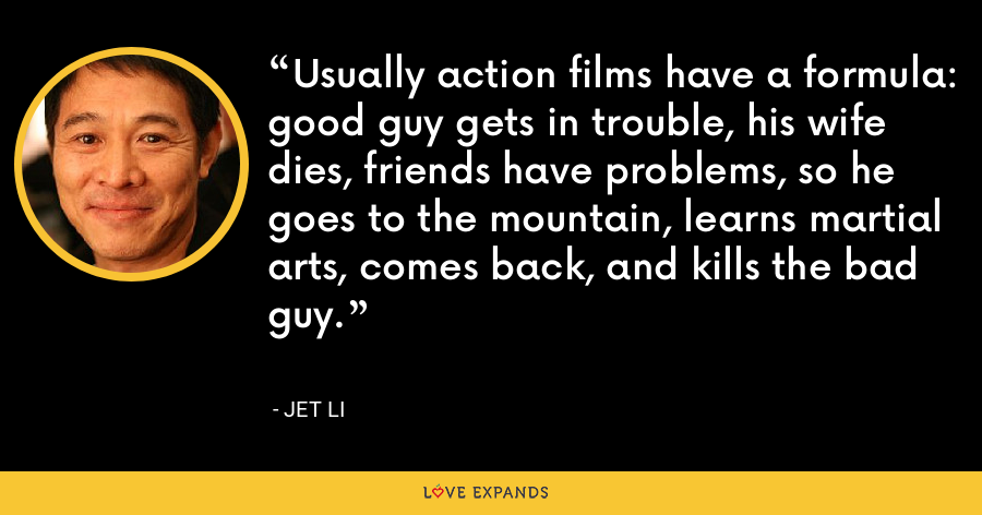 Usually action films have a formula: good guy gets in trouble, his wife dies, friends have problems, so he goes to the mountain, learns martial arts, comes back, and kills the bad guy. - Jet Li