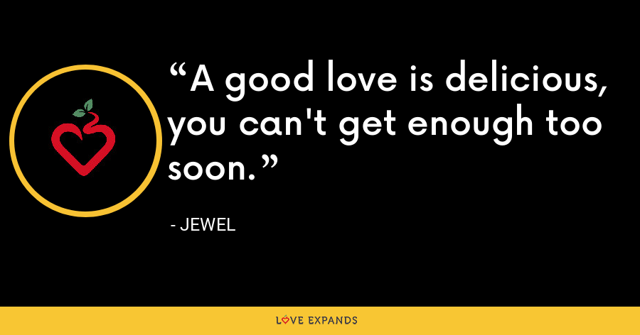 A good love is delicious, you can't get enough too soon. - Jewel