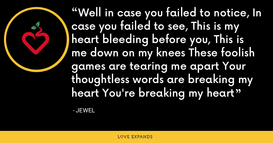 Well in case you failed to notice, In case you failed to see, This is my heart bleeding before you, This is me down on my knees These foolish games are tearing me apart Your thoughtless words are breaking my heart You're breaking my heart - Jewel