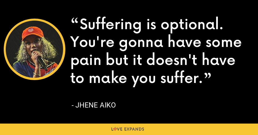Suffering is optional. You're gonna have some pain but it doesn't have to make you suffer. - Jhene Aiko