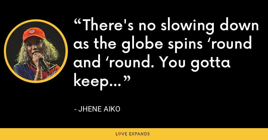 There's no slowing down as the globe spins 'round and 'round. You gotta keep going. - Jhene Aiko