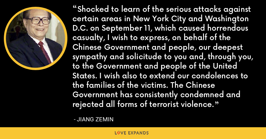 Shocked to learn of the serious attacks against certain areas in New York City and Washington D.C. on September 11, which caused horrendous casualty, I wish to express, on behalf of the Chinese Government and people, our deepest sympathy and solicitude to you and, through you, to the Government and people of the United States. I wish also to extend our condolences to the families of the victims. The Chinese Government has consistently condemned and rejected all forms of terrorist violence. - Jiang Zemin