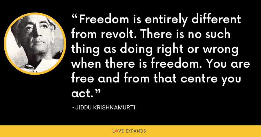 Freedom is entirely different from revolt. There is no such thing as doing right or wrong when there is freedom. You are free and from that centre you act. - Jiddu Krishnamurti