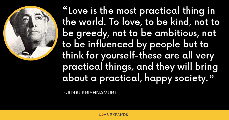 Love is the most practical thing in the world. To love, to be kind, not to be greedy, not to be ambitious, not to be influenced by people but to think for yourself-these are all very practical things, and they will bring about a practical, happy society. - Jiddu Krishnamurti