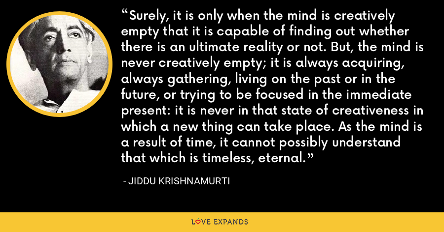 Surely, it is only when the mind is creatively empty that it is capable of finding out whether there is an ultimate reality or not. But, the mind is never creatively empty; it is always acquiring, always gathering, living on the past or in the future, or trying to be focused in the immediate present: it is never in that state of creativeness in which a new thing can take place. As the mind is a result of time, it cannot possibly understand that which is timeless, eternal. - Jiddu Krishnamurti