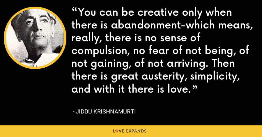 You can be creative only when there is abandonment-which means, really, there is no sense of compulsion, no fear of not being, of not gaining, of not arriving. Then there is great austerity, simplicity, and with it there is love. - Jiddu Krishnamurti