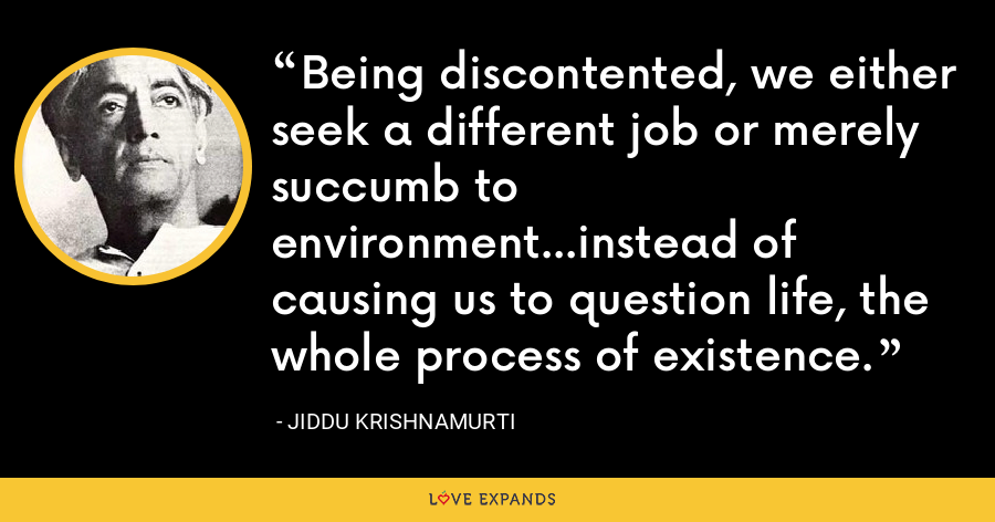 Being discontented, we either seek a different job or merely succumb to environment...instead of causing us to question life, the whole process of existence. - Jiddu Krishnamurti