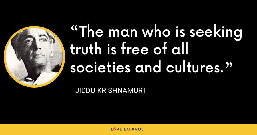The man who is seeking truth is free of all societies and cultures. - Jiddu Krishnamurti