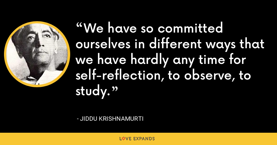 We have so committed ourselves in different ways that we have hardly any time for self-reflection, to observe, to study. - Jiddu Krishnamurti