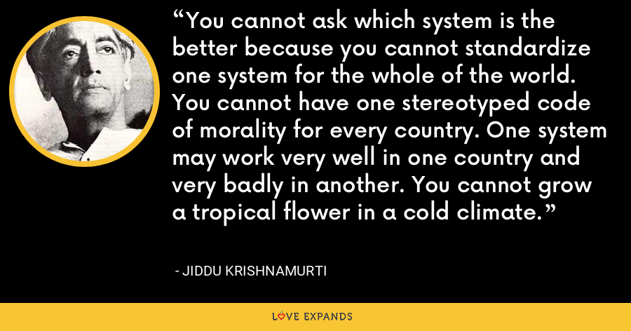 You cannot ask which system is the better because you cannot standardize one system for the whole of the world. You cannot have one stereotyped code of morality for every country. One system may work very well in one country and very badly in another. You cannot grow a tropical flower in a cold climate. - Jiddu Krishnamurti
