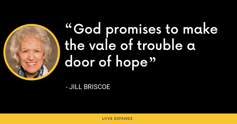 God promises to make the vale of trouble a door of hope - Jill Briscoe