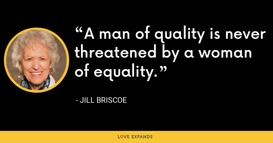 A man of quality is never threatened by a woman of equality. - Jill Briscoe