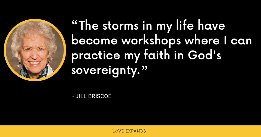 The storms in my life have become workshops where I can practice my faith in God's sovereignty. - Jill Briscoe