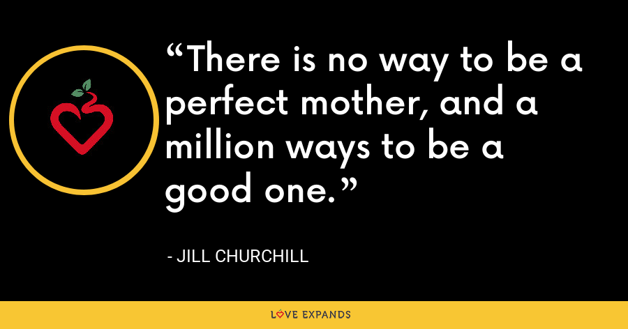 There is no way to be a perfect mother, and a million ways to be a good one. - Jill Churchill