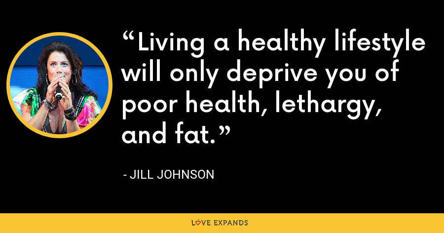 Living a healthy lifestyle will only deprive you of poor health, lethargy, and fat. - Jill Johnson