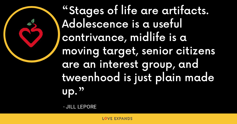 Stages of life are artifacts. Adolescence is a useful contrivance, midlife is a moving target, senior citizens are an interest group, and tweenhood is just plain made up. - Jill Lepore