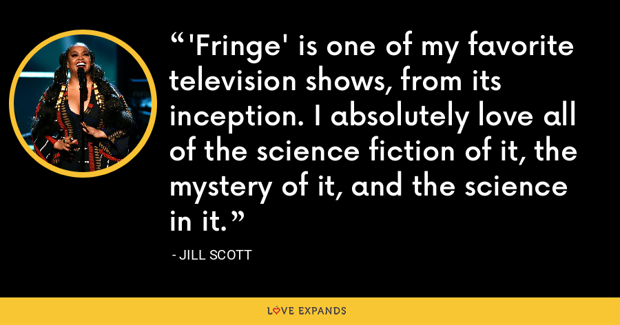 'Fringe' is one of my favorite television shows, from its inception. I absolutely love all of the science fiction of it, the mystery of it, and the science in it. - Jill Scott