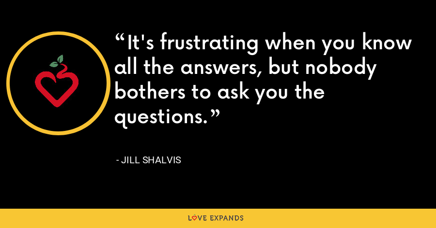 It's frustrating when you know all the answers, but nobody bothers to ask you the questions. - Jill Shalvis