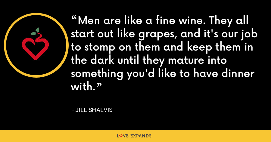 Men are like a fine wine. They all start out like grapes, and it's our job to stomp on them and keep them in the dark until they mature into something you'd like to have dinner with. - Jill Shalvis