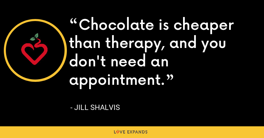 Chocolate is cheaper than therapy, and you don't need an appointment. - Jill Shalvis