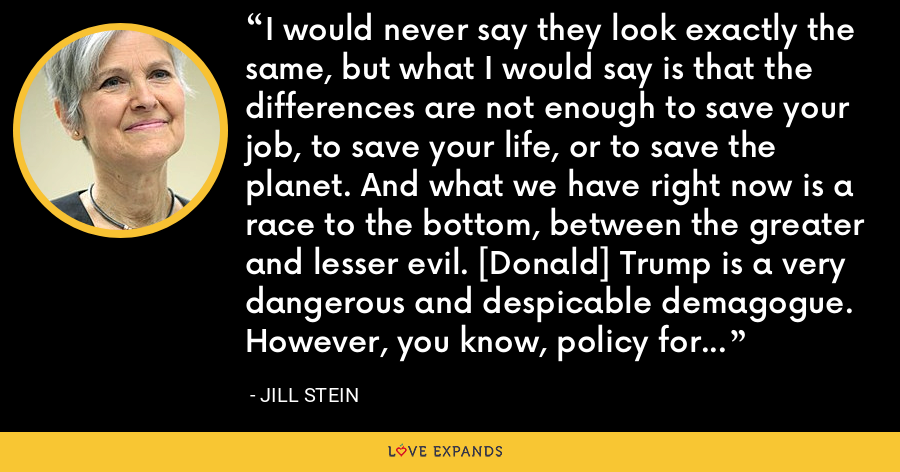 I would never say they look exactly the same, but what I would say is that the differences are not enough to save your job, to save your life, or to save the planet. And what we have right now is a race to the bottom, between the greater and lesser evil. [Donald] Trump is a very dangerous and despicable demagogue. However, you know, policy for policy, Hillary's [Clinton] are also extremely dangerous. - Jill Stein