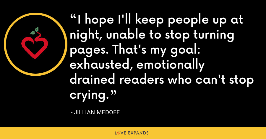 I hope I'll keep people up at night, unable to stop turning pages. That's my goal: exhausted, emotionally drained readers who can't stop crying. - Jillian Medoff