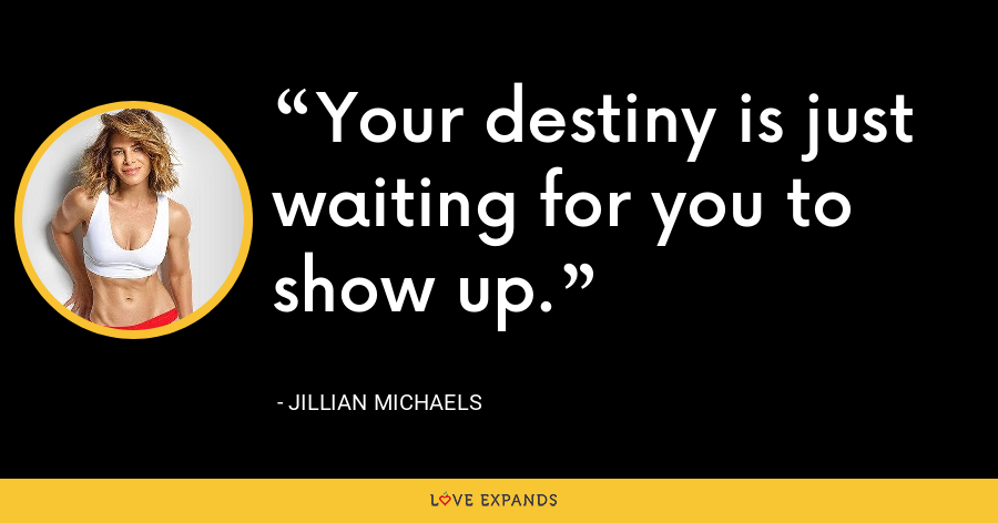 Your destiny is just waiting for you to show up - Jillian Michaels