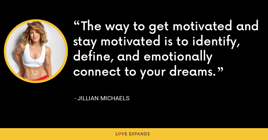The way to get motivated and stay motivated is to identify, define, and emotionally connect to your dreams. - Jillian Michaels