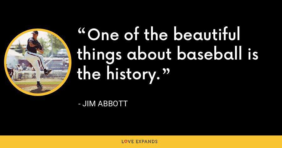One of the beautiful things about baseball is the history. - Jim Abbott