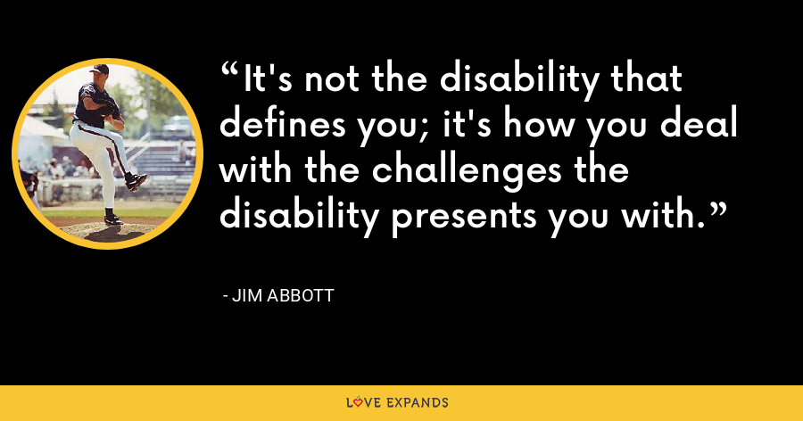 It's not the disability that defines you; it's how you deal with the challenges the disability presents you with. - Jim Abbott