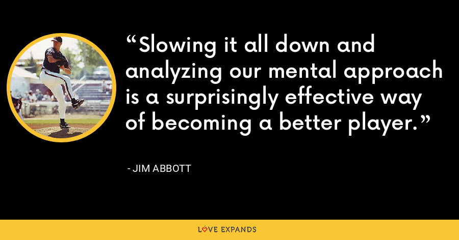 Slowing it all down and analyzing our mental approach is a surprisingly effective way of becoming a better player. - Jim Abbott