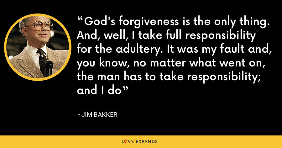 God's forgiveness is the only thing. And, well, I take full responsibility for the adultery. It was my fault and, you know, no matter what went on, the man has to take responsibility; and I do - Jim Bakker