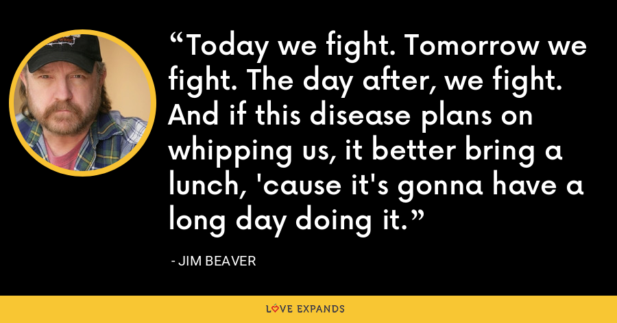 Today we fight. Tomorrow we fight. The day after, we fight. And if this disease plans on whipping us, it better bring a lunch, 'cause it's gonna have a long day doing it. - Jim Beaver
