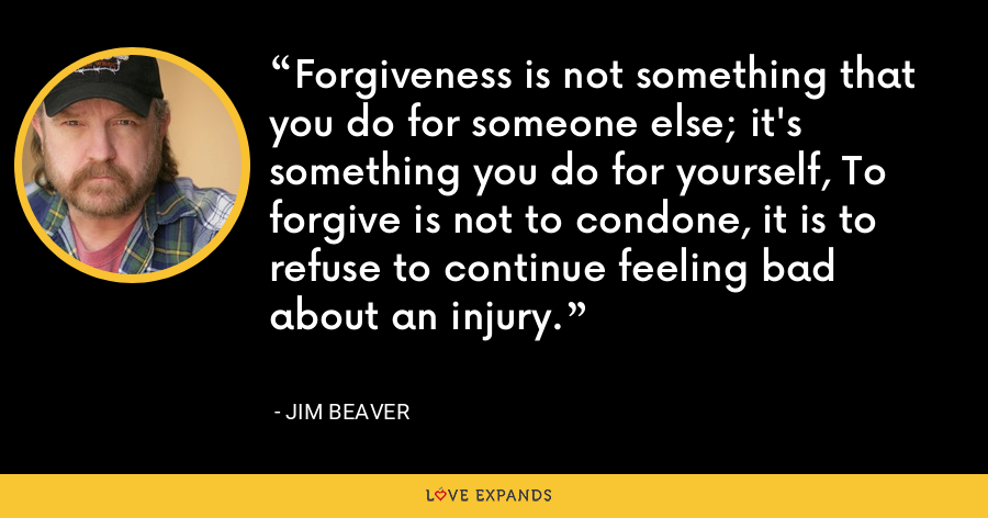 Forgiveness is not something that you do for someone else; it's something you do for yourself, To forgive is not to condone, it is to refuse to continue feeling bad about an injury. - Jim Beaver