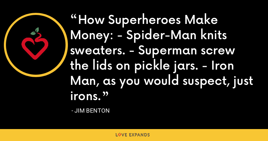 How Superheroes Make Money: - Spider-Man knits sweaters. - Superman screw the lids on pickle jars. - Iron Man, as you would suspect, just irons. - Jim Benton