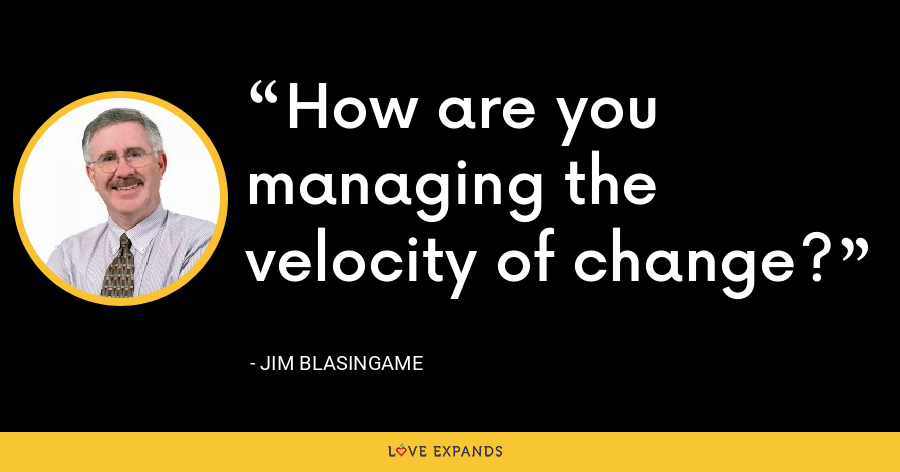 How are you managing the velocity of change? - Jim Blasingame