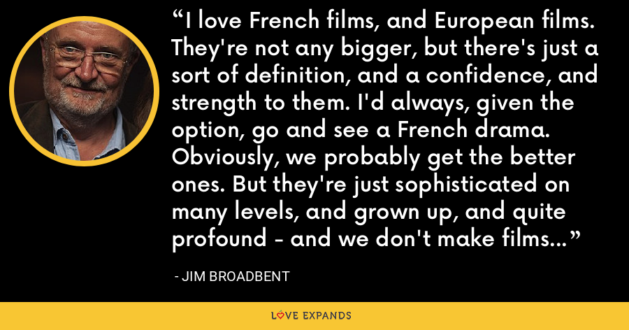I love French films, and European films. They're not any bigger, but there's just a sort of definition, and a confidence, and strength to them. I'd always, given the option, go and see a French drama. Obviously, we probably get the better ones. But they're just sophisticated on many levels, and grown up, and quite profound - and we don't make films like that. - Jim Broadbent