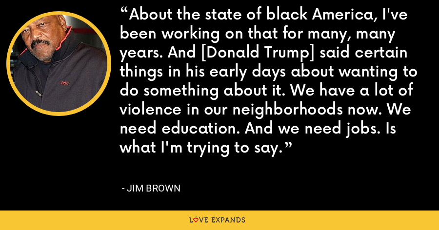 About the state of black America, I've been working on that for many, many years. And [Donald Trump] said certain things in his early days about wanting to do something about it. We have a lot of violence in our neighborhoods now. We need education. And we need jobs. Is what I'm trying to say. - Jim Brown