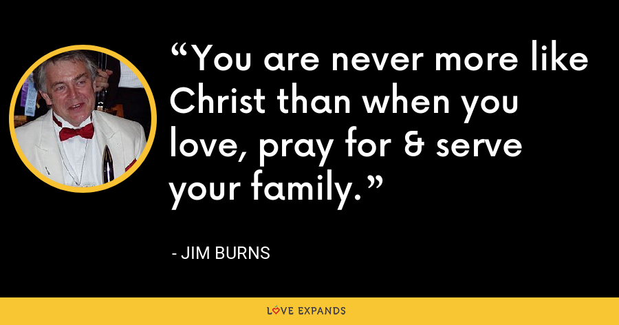 You are never more like Christ than when you love, pray for & serve your family. - Jim Burns