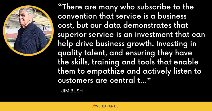 There are many who subscribe to the convention that service is a business cost, but our data demonstrates that superior service is an investment that can help drive business growth. Investing in quality talent, and ensuring they have the skills, training and tools that enable them to empathize and actively listen to customers are central to providing consistently excellent service experiences. - Jim Bush