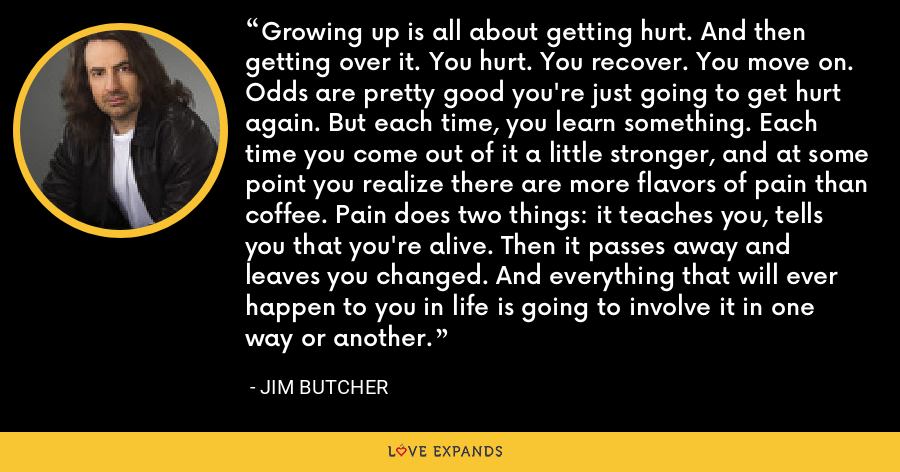 Growing up is all about getting hurt. And then getting over it. You hurt. You recover. You move on. Odds are pretty good you're just going to get hurt again. But each time, you learn something. Each time you come out of it a little stronger, and at some point you realize there are more flavors of pain than coffee. Pain does two things: it teaches you, tells you that you're alive. Then it passes away and leaves you changed. And everything that will ever happen to you in life is going to involve it in one way or another. - Jim Butcher