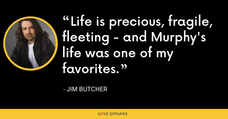 Life is precious, fragile, fleeting - and Murphy's life was one of my favorites. - Jim Butcher