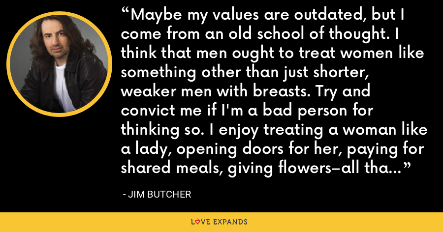 Maybe my values are outdated, but I come from an old school of thought. I think that men ought to treat women like something other than just shorter, weaker men with breasts. Try and convict me if I'm a bad person for thinking so. I enjoy treating a woman like a lady, opening doors for her, paying for shared meals, giving flowers–all that sort of thing. - Jim Butcher