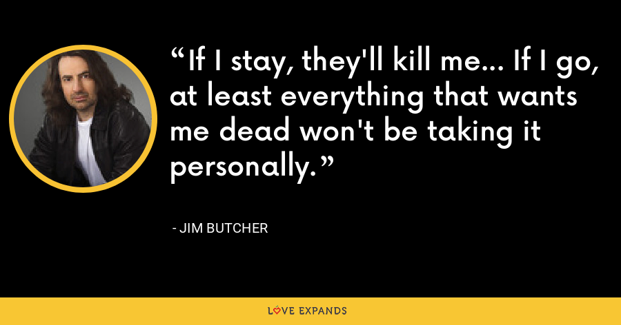 If I stay, they'll kill me... If I go, at least everything that wants me dead won't be taking it personally. - Jim Butcher