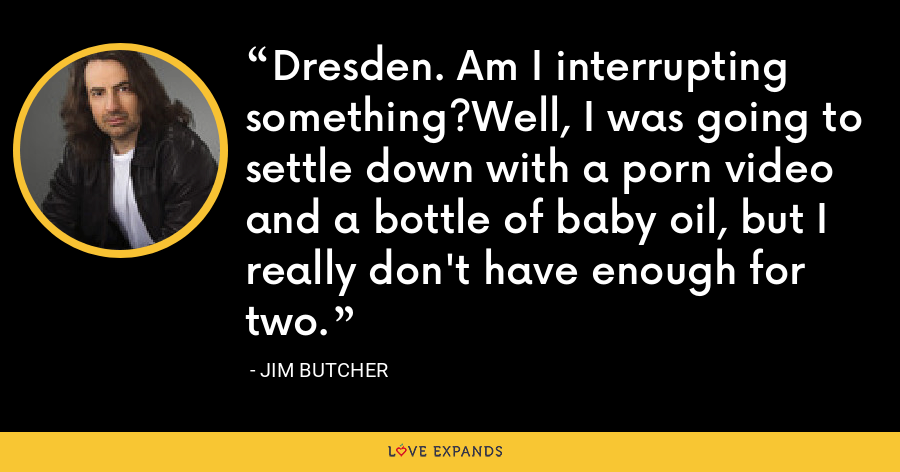 Dresden. Am I interrupting something?Well, I was going to settle down with a porn video and a bottle of baby oil, but I really don't have enough for two. - Jim Butcher