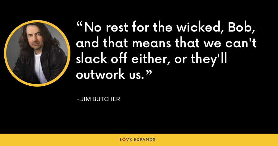 No rest for the wicked, Bob, and that means that we can't slack off either, or they'll outwork us. - Jim Butcher
