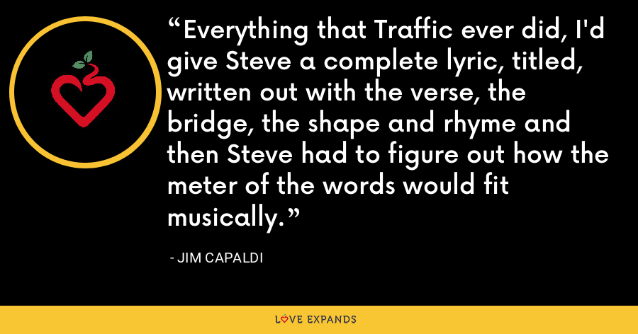 Everything that Traffic ever did, I'd give Steve a complete lyric, titled, written out with the verse, the bridge, the shape and rhyme and then Steve had to figure out how the meter of the words would fit musically. - Jim Capaldi